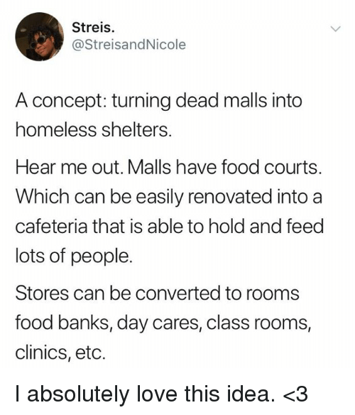 Food, Homeless, and Love: Streis.  @StreisandNicole  A concept: turning dead malls into  homeless shelters.  Hear me out. Malls have food courts.  Which can be easily renovated into a  cafeteria that is able to hold and feed  lots of people.  Stores can be converted to rooms  food banks, day cares, class rooms,  clinics, etc. I absolutely love this idea. <3