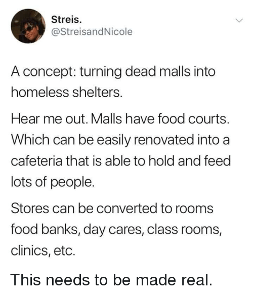 Food, Homeless, and Banks: Streis.  @StreisandNicole  A concept: turning dead malls into  homeless shelters.  Hear me out. Malls have food courts.  Which can be easily renovated into a  cafeteria that is able to hold and feed  lots of people.  Stores can be converted to rooms  food banks, day cares, class rooms,  clinics, eto. This needs to be made real.