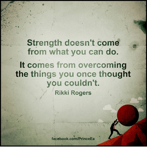 overcomer: Strength doesn't come  from what you can do.  It comes from overcoming  the things you once thought  you couldn't.  Rikki Rogers  facebook.com/PrinceEa