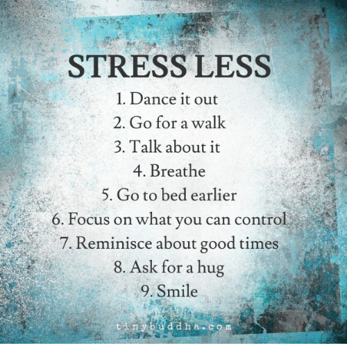 reminisce: STRESS LESS  1. Dance it out  2. Go for a walk  3. Talk about it  4. Breathe  5. Go to bed earlier  6. Focus on what you can control  a 7. Reminisce about good times  8. Ask for a hug  9. Smile  t in y