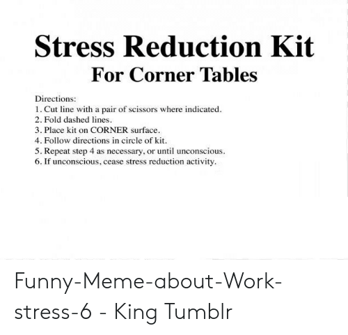 Funny Stress Memes: Stress Reduction Kit  For Corner Tables  Directions:  1. Cut line with a pair of scissors where indicated  2. Fold dashed lines  3. Place kit on CORNER surface  4. Follow directions in circle of kit  5. Repeat step 4 as necessary, or until unconscious  6. If unconscious, cease stress reduction activity Funny-Meme-about-Work-stress-6 - King Tumblr
