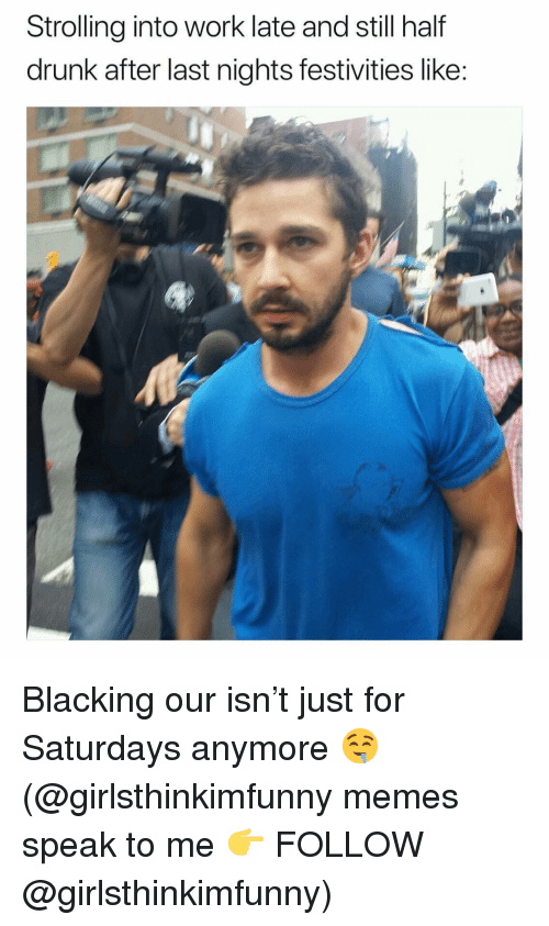 saturdays: Strolling into work late and still half  drunk after last nights festivities like: Blacking our isn't just for Saturdays anymore 🤤 (@girlsthinkimfunny memes speak to me 👉 FOLLOW @girlsthinkimfunny)