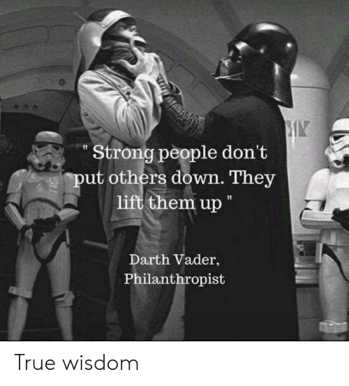 "People Dont: Strong people don't  put others down. They  lift them up ""  Darth Vader,  Philanthropist True wisdom"
