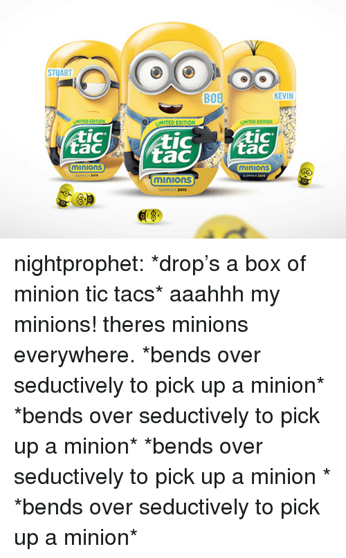 Tic Tacs: STUART  BOB  KEVIN  MITED ECITION  MITED EDITION  IC  tac  IC  IC  minions  minions  01s  minions  SUMMER 2015  8.P  0 nightprophet:    *drop's a box of minion tic tacs* aaahhh my minions! theres minions everywhere. *bends over seductively to pick up a   minion* *bends over seductively to pick up   a minion* *bends over seductively to pick up  a minion  * *bends over seductively to pick up   a minion*