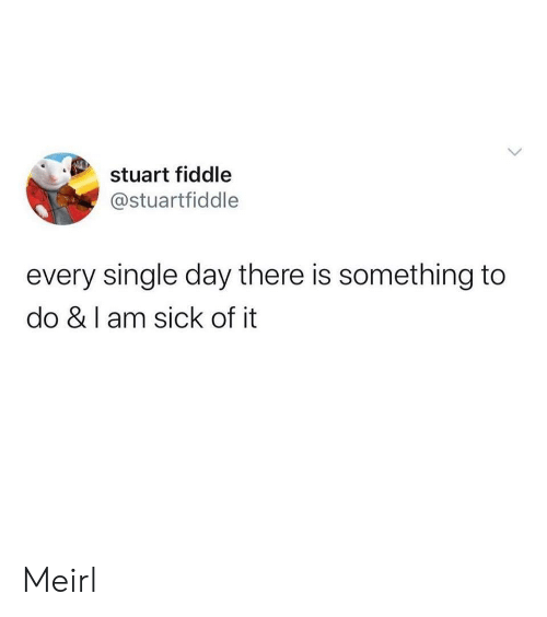 Sick, MeIRL, and Single: stuart fiddle  @stuartfiddle  every single day there is something to  do & I am sick of it  > Meirl