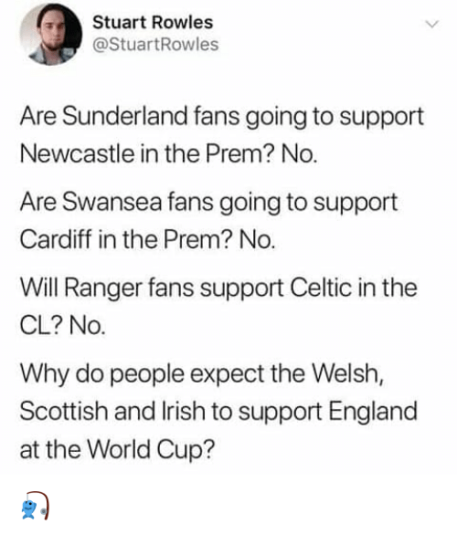 newcastle: Stuart Rowles  @StuartRowles  Are Sunderland fans going to support  Newcastle in the Prem? No  Are Swansea fans going to support  Cardiff in the Prem? No.  Will Ranger fans support Celtic in the  CL? No.  Why do people expect the Welsh,  Scottish and lrish to support England  at the World Cup? 🎣
