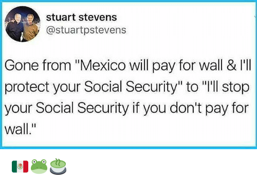 """iis: stuart stevens  @stuartpstevens  Gone from """"Mexico will pay for wall & I'I  protect your Social Security"""" to """"'ll stop  your Social Security if you don't pay for  wall."""" 🇲🇽🐸🍵"""