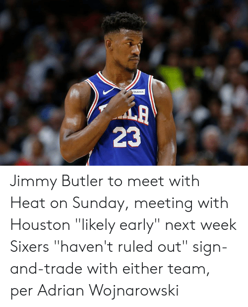 "butler: StubHb  LA  23 Jimmy Butler to meet with Heat on Sunday, meeting with Houston ""likely early"" next week  Sixers ""haven't ruled out"" sign-and-trade with either team, per Adrian Wojnarowski"