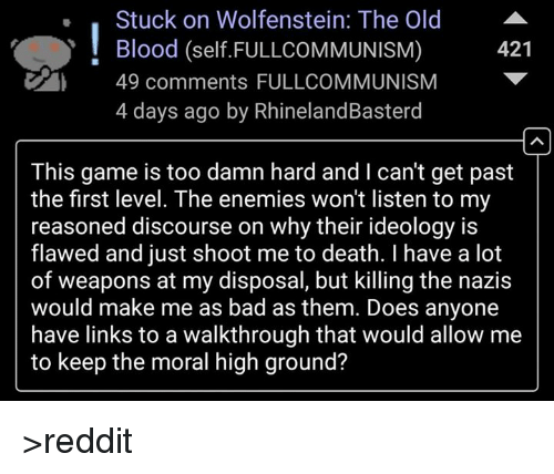 walkthrough: Stuck on Wolfenstein: The Old  Blood (self FULLCOMMUNISM)  421  49 comments FULL COMMUNISM  4 days ago by RhinelandBasterd  This game is too damn hard and l can't get past  the first level. The enemies won't listen to my  reasoned discourse on why their ideology is  flawed and just shoot me to death. have a lot  of weapons at my disposal, but killing the nazis  would make me as bad as them. Does anyone  have links to a walkthrough that would allow me  to keep the moral high ground? >reddit