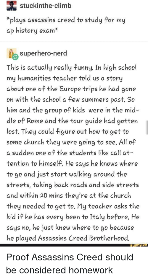 Church, Funny, and Nerd: stuckinthe-climb  *plays assassins creed to study for my  ap history exam*  superhero-nerd  This is actually really funny. In high school  my humanities teacher told us a story  about one of the Europe trips he had gone  on with the school a few summers past. So0  him and the group of kids were in the mid-  dle of Rome and the tour guide had gotten  lost. They could figure out how to get to  some church they were going to see. All of  a sudden one of the students like call at  tention to himself. He says he knows where  to go and just start walking around the  streets, taking back roads and side streets  and within 20 mins they're at the churclh  they needed to get to. My teacher asks the  kid if he has every been to Italy before. He  says no, he just knew where to go because  he played Assassins Creed Brotherhood.  funny. Proof Assassins Creed should be considered homework