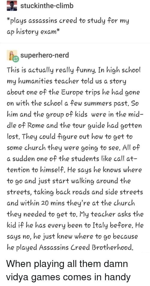 Church, Funny, and School: stuckinthe-climb  *plays assassins creed to study for my  ap history exam*  superhero-nerg  This is actually really funny. In high school  my humanities teacher told us a story  about one of the Europe trips he had gone  on with the school a few summers past. So  him and the group of kids were in the mid  dle of Rome and the tour guide had gotten  lost. They could figure out how to get to  some church they were going to see. All of  a sudden one of the students like call at  tention to himself. He says he knows where  to go and just start walking around the  streets, taking back roads and side streets  and within 20 mins they're at the church  they needed to get to. My teacher asks the  kid if he has every been to Italy before. He  says no, he just knew where to go because  he played Assassins Creed Brotherhood When playing all them damn vidya games comes in handy