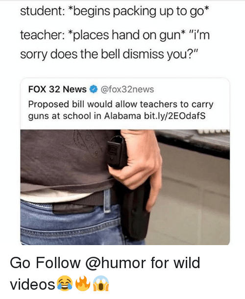 """Guns, Memes, and News: student: *begins packing up to go*  teacher: *places hand on gun* """"i'm  sorry does the bell dismiss you?""""  FOX 32 News @fox32news  Proposed bill would allow teachers to carry  guns at school in Alabama bit.ly/2EOdafS Go Follow @humor for wild videos😂🔥😱"""