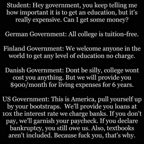 german government: Student: Hey government, you keep telling me  how important it is to get an education, but it's  really expensive. Can I get some money?  German Government: All college is tuition-free.  Finland Government: We welcome anyone in the  world to get any level of education no charge.  Danish Government: Dont be silly, college wont  cost you anything. But we will provide you  $900/month for living expenses for 6 years.  US Government: This is America, pull yourself up  by your bootstraps. We'll provide you loans at  10x the interest rate we charge banks. If you don't  pay, we'll garnish your paycheck. If you declare  bankruptcy, you still owe us. Also, textbooks  aren't included. Because fuck you, that's why.