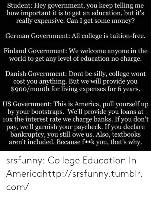 german government: Student: Hey government, you keep telling me  how important it is to get an education, but it's  really expensive. Can I get some money?  German Government: All college is tuition-free.  Finland Government: We welcome anyone in the  world to get any level of education no charge.  Danish Government: Dont be silly, college wont  cost you anything. But we will provide you  $900/month for living expenses for 6 years.  US Government: This is America, pull yourself up  by your bootstraps. We'll provide you loans at  10x the interest rate we charge banks. If you don't  pay, we'll garnish your paycheck. If you declare  bankruptcy, you still owe us. Also, textbooks  aren't included. Because f**k you, that's why. srsfunny:  College Education In Americahttp://srsfunny.tumblr.com/