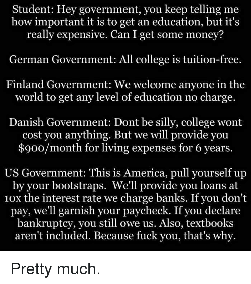 german government: Student: Hey government, you keep telling me  how important it is to get an education, but it's  really expensive. Can I get some money?  German Government: All college is tuition-free.  Finland Government: We welcome anyone in the  world to get any level of education no charge.  Danish Government: Dont be silly, college wont  cost you anything. But we will provide you  $900/month for living expenses for 6 years.  US Government: This is America, pull yourself up  by your bootstraps. We'll provide you loans at  10x the interest rate we charge banks. If you don't  pay, we'll garnish your paycheck. If you declare  bankruptcy, you still owe us. Also, textbooks  aren't included. Because fuck you, that's why Pretty much.