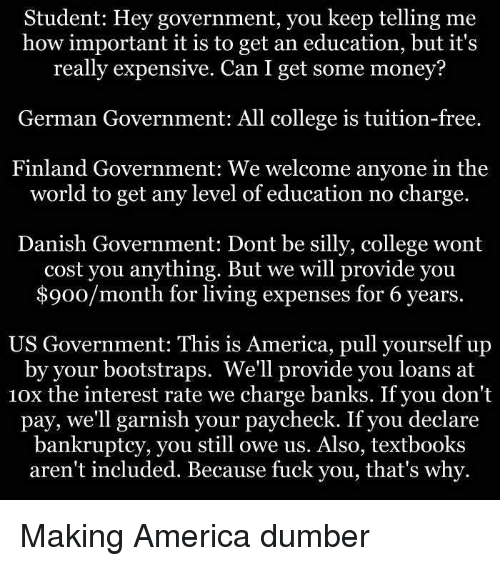 german government: Student: Hey government, you keep telling me  how important it is to get an education, but it's  really expensive. Can I get some money?  German Government: All college is tuition-free.  Finland Government: We welcome anyone in the  world to get any level of education no charge.  Danish Government: Dont be silly, college wont  cost you anything. But we will provide you  $900/month for living expenses for 6 years.  US Government: This is America, pull yourself up  by your bootstraps. We'll provide you loans at  10x the interest rate we charge banks. If you don't  pay, we'll garnish your paycheck. If you declare  bankruptcy, you still owe us. Also, textbooks  aren't included. Because fuck you, that's why. Making America dumber