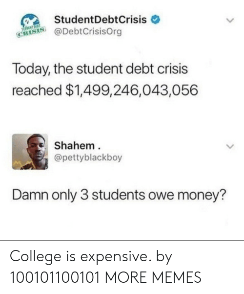 College, Dank, and Memes: StudentDebtCrisis  @DebtCrisisOrg  CRIS  Today, the student debt crisis  reached $1,499,246,043,056  Shahem  @pettyblackboy  Damn only 3 students owe money? College is expensive. by 100101100101 MORE MEMES