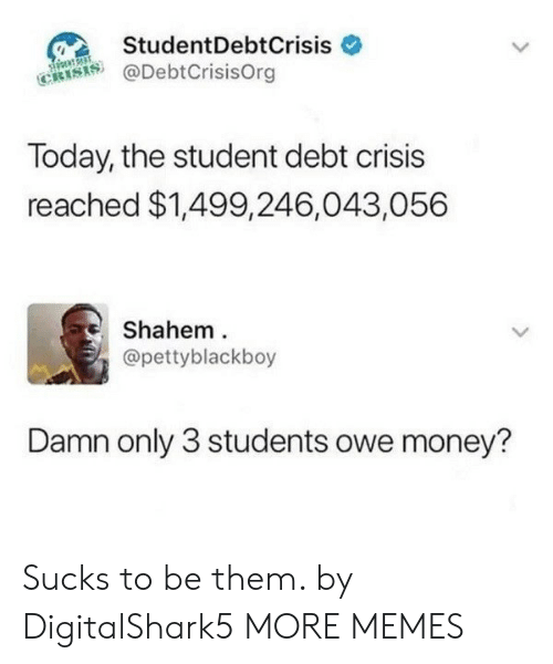 Dank, Memes, and Money: StudentDebtCrisis  @DebtCrisisOrg  Today, the student debt crisis  reached $1,499,246,043,056  Shahem  @pettyblackboy  Damn only 3 students owe money? Sucks to be them. by DigitalShark5 MORE MEMES