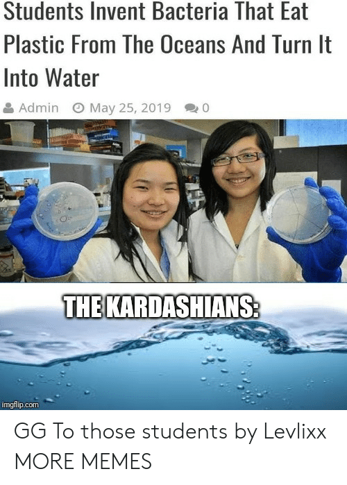Dank, Gg, and Kardashians: Students Invent Bacteria That Eat  Plastic From The Oceans And Turn It  Into Water  May 25, 2019  Admin  THE KARDASHIANS:  imgflip.com GG To those students by Levlixx MORE MEMES