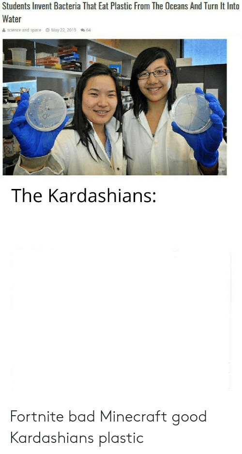 Bad, Kardashians, and Minecraft: Students Invent Bacteria That Eat Plastic From The Oceans And Turn It Into  Water  science and space O May 22, 2019  64  The Kardashians: Fortnite bad Minecraft good Kardashians plastic