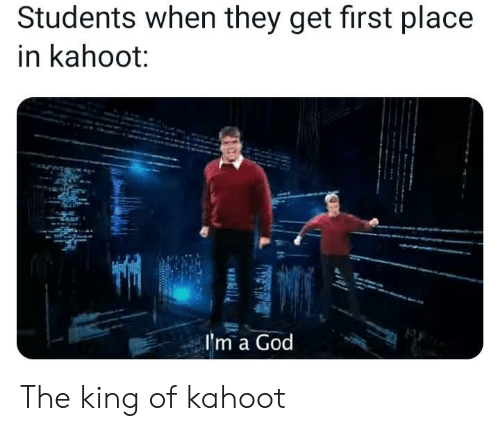 King Of: Students when they get first place  in kahoot:  I'm a God The king of kahoot