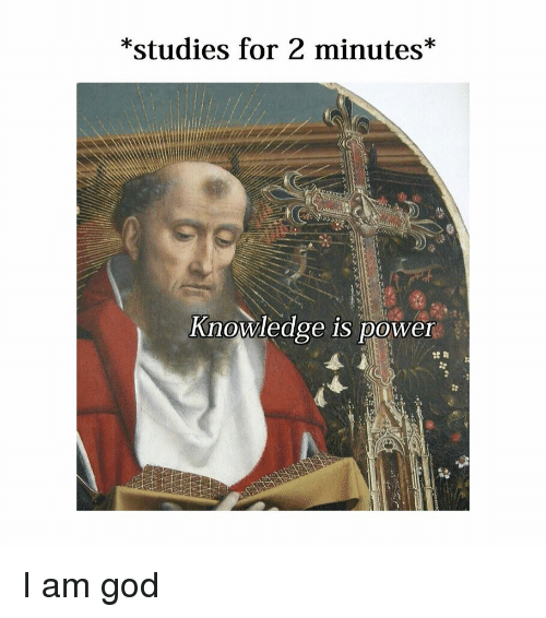 Knowledge Is: *studies for 2 minutes*  Knowledge is power I am god