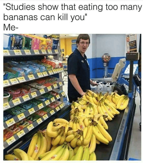 "Can, Bananas, and You: ""Studies show that eating too many  bananas can kill you""  Me-"
