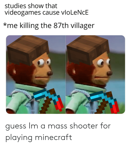 Playing Minecraft: studies show that  videogames cause vloLeNcE  *me killing the 87th villager guess Im a mass shooter for playing minecraft