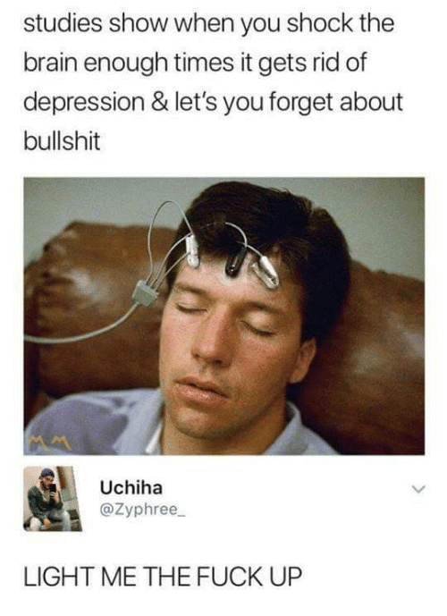 Brain, Depression, and Fuck: studies show when you shock the  brain enough times it gets rid of  depression & let's you forget about  bullshit  Uchiha  @Zyphree  LIGHT ME THE FUCK UP