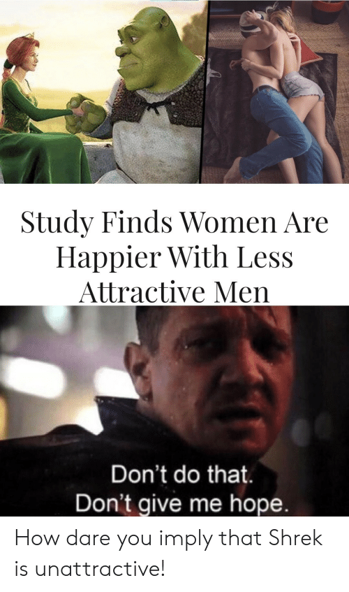 how dare you: Study Finds Women Are  Happier With Less  Attractive Men  Don't do that.  Don't give me hope. How dare you imply that Shrek is unattractive!