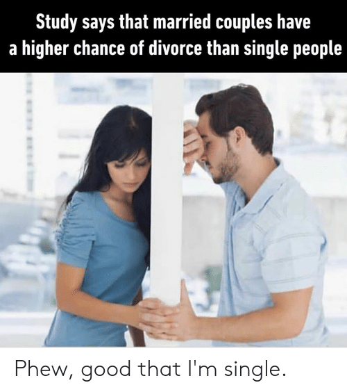 Dank, Good, and Divorce: Study says that married couples have  a higher chance of divorce than single people Phew, good that I'm single.