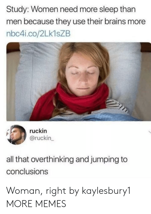 Jumping To Conclusions: Study: Women need more sleep than  men because they use their brains more  nbc4i.co/2Lk1sZB  ruckin  @ruckin  all that overthinking and jumping to  conclusions Woman, right by kaylesbury1 MORE MEMES