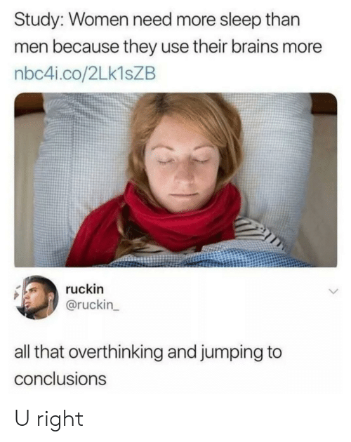 Jumping To Conclusions: Study: Women need more sleep than  men because they use their brains more  nbc4i.co/2LK1SZB  ruckin  @ruckin_  all that overthinking and jumping to  conclusions U right
