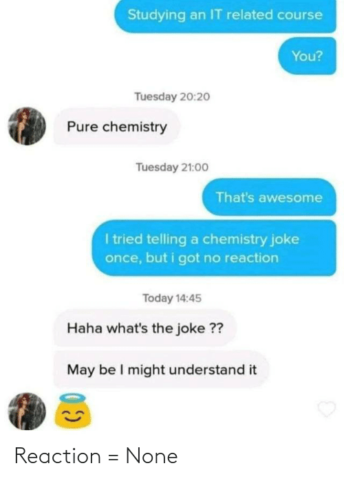 pure: Studying an IT related course  You?  Tuesday 20:2o  Pure chemistry  Tuesday 21:00  That's awesome  I tried telling a chemistry joke  once, but i got no reaction  Today 14:45  Haha what's the joke ??  May be I might understand it Reaction = None
