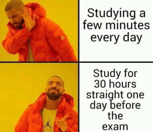 One, One Day, and Day: Studyinga  few minutes  every day  Study for  30 hours  straight one  day before  the  exam