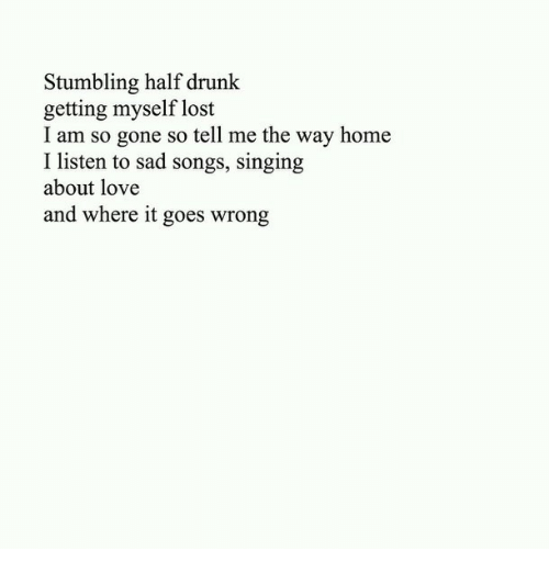 Drunk, Love, and Singing: Stumbling half drunk  getting myself lost  I am so gone so tell me the way home  I listen to sad songs, singing  about love  and where it goes wrong