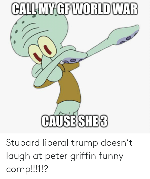 Peter Griffin: Stupard liberal trump doesn't laugh at peter griffin funny comp!!!1!?