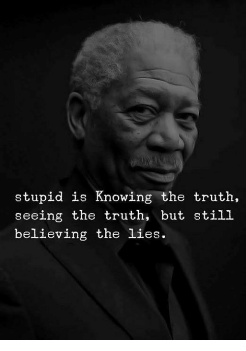 Truth, Knowing, and Still: stupid is Knowing the truth,  seeing the truth, but still  believing the lies.