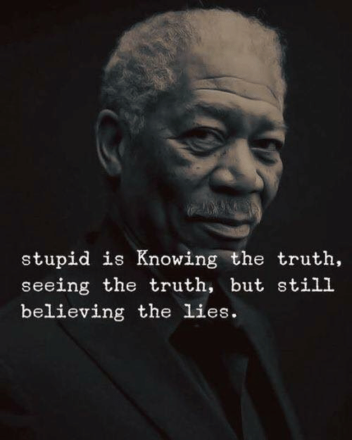 but still: stupid is Knowing the truth  seeing the truth, but still  believing the lies.