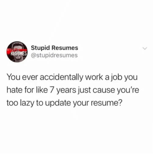 Stupid Resumes S T Resumes You Ever Accidentally Work A Job You Hate