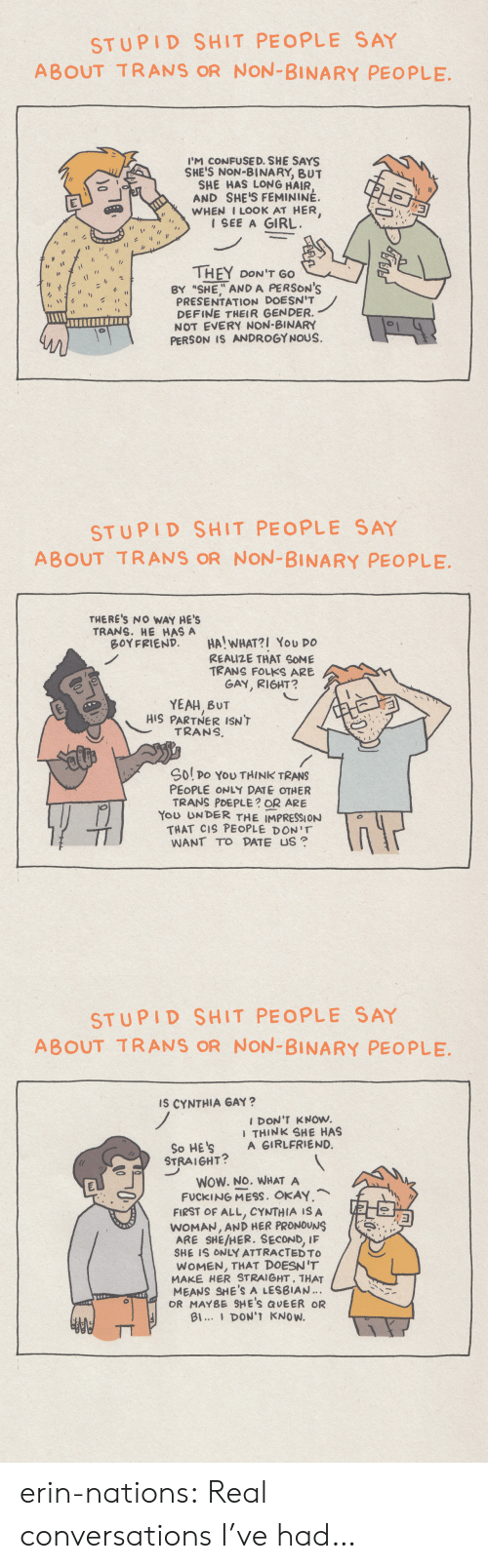 "Impression: STUPID SHIT PEOPLE SAY  ABOUT TRANS OR NON-BINARY PEOPLE  I'M CONFUSE D. SHE SAYS  SHE'S NON-BINARY, BUT  SHE HAS LONG HAIR  AND SHE'S FEMININÉ.  WHEN I LOOK AT HER,  1 SEE A GIRL  THEY DON'T GO  BY ""SHE"" AND A PERSON'S  PRESENTATION DOESN'T  DEFINE THEIR GENDER.  NOT EVERY NON-BINARY  PERSON IS ANDROGYNOUS.  1  0   STUPID SHIT PEOPLE SAY  ABOUT TRANS OR NON-BINARY PEOPLE  THERE'S NO WAY HE'S  TRANS. HE HAS A  BOYFRIEND  HA! WHAT?I You DO  REAIZE THAT SOME  TRANS FOLKS ARE  GAY, RIGHT?  YEAH BUT  HIS PARTNER ISN'T  TRANS  Sol po YoU THINK TRANS  PEOPLE ONLY DATE OTHER  TRANS PDEPLE? OR ARE  You UNDER THE IMPRESSION  THAT CIS PEOPLE DON'T  WANT TO DATE US   STUPID SHIT PEOPLE SAY  ABOUT TRANS OR NON-BINARY PEOPLE  Is CYNTHIA GAY?  I DON'T KNOW.  I THINK SHE HAS  A GIRLFRIEND.  So HE'S  STRAIGHT?  WOW. NO. WHAT A  FUCKING MESS. OKAY,  FIRST OF ALL, CYNTHIA IS A  WOMAN, AND HER PRONOUNS  IF  ARE SHE/HER. SECOND,  SHE IS ONLY ATTRACTED TO  WOMEN, THAT DOESN'T  MAKE HER STRAIGHT, THAT  MEANS SHE'S A LESBIAN.  OR MAYBE SHE'S QUEER OR  Bl... DON'T KNOW. erin-nations:  Real conversations I've had…"
