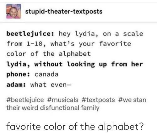 Beetlejuice: stupid-theater-textposts  beetlejuice: hey lydia, on a scale  from 1-10, what's your favorite  color of the alphabet  lydia, without looking up from her  phone: canada  adam: what even-  #beetlejuice #musicals #textposts #we stan  their weird disfunctional family favorite color of the alphabet?