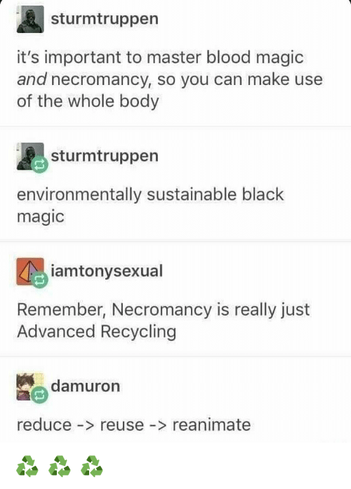 Tumblr, Black, and Magic: sturmtruppen  it's important to master blood magic  and necromancy, so you can make use  of the whole body  sturmtruppen  environmentally sustainable black  magic  iamtonysexual  Remember, Necromancy is really just  Advanced Recycling  damuron  reduce - reuse -> reanimate