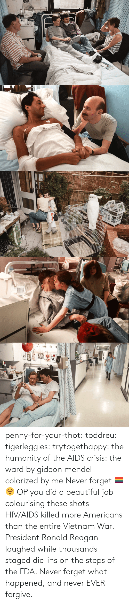 shots: STVE  yboagt   INTAS   ENesbit Evans  CAN   LETTI penny-for-your-thot: toddreu:  tigerleggies:  trytogethappy:  the humanity of the AIDS crisis: the ward by gideon mendel colorized by me   Never forget 🏳️‍🌈😔   OP you did a beautiful job colourising these shots   HIV/AIDS killed more Americans than the entire Vietnam War. President Ronald Reagan laughed while thousands staged die-ins on the steps of the FDA. Never forget what happened, and never EVER forgive.