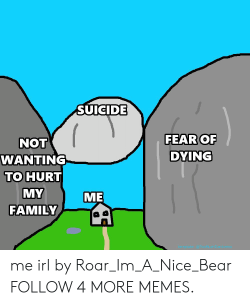 Hurt My: SUवाDड  FEAR OF  NOT  DYING  WANTING  TO HURT  MY  ME  FAMILY me irl by Roar_Im_A_Nice_Bear FOLLOW 4 MORE MEMES.
