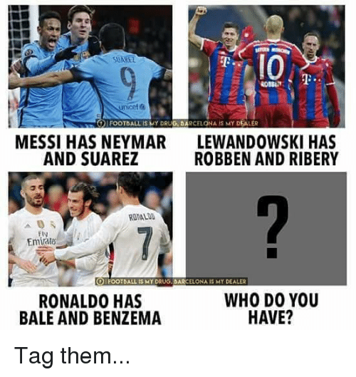 ribery: SUARET  unicef  FOOTBALL is kAY DRUG. DARCELONA  MY DEALER  MESSI HAS NEYMAR  AND SUAREZ  LEWANDOWSKI HAS  ROBBEN AND RIBERY  ROMALDD  Ely  Emiate  S MY DRUG BARCELONA IS MY DEALER  RONALDO HAS  BALE AND BENZEMA  WHO DO YOU  HAVE? Tag them...