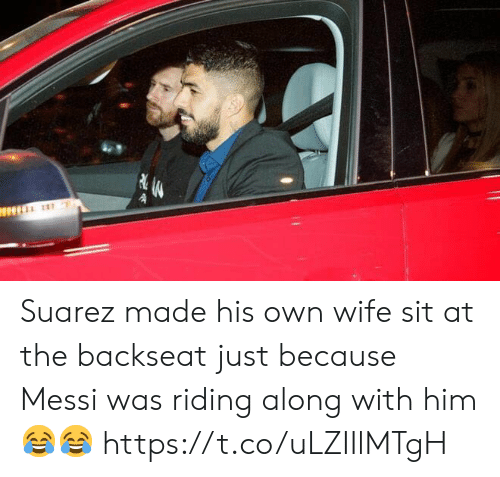 suarez: Suarez made his own wife sit at the backseat just because Messi was riding along with him 😂😂 https://t.co/uLZIIlMTgH
