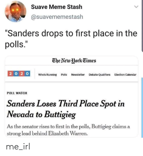 """Qualifiers: Suave Meme Stash  @suavememestash  """"Sanders drops to first place in the  polls.""""  The New York Times  20 20  Who's Running Polls Newsletter Debate Qualifiers Election Calendar  POLL WATCH  Sanders Loses Third Place Spot in  Nevada to Buttigieg  As the senator rises to first in the polls, Buttigieg claims a  strong lead behind Elizabeth Warren. me_irl"""