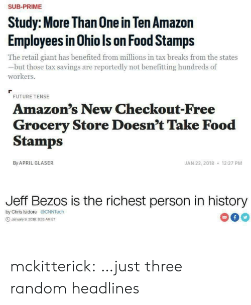 tax: SUB-PRIME  Study: More Than 0ne in Ten Amazon  Employees in Ohio Is on Food Stamps  The retail giant has benefited from millions in tax breaks from the states  but those tax savings are reportedly not benefitting hundreds of  workers.  FUTURE TENSE  Amazon's New Checkout-Free  Grocery Store Doesn't Take Food  Stamps  JAN 22, 2018  By APRIL GLASER  12:27 PM  Jeff Bezos is the richest person in history  by Chris Isidore@CNNTech  f  Jarmuary 9,2018 833 AM ET mckitterick: …just three random headlines