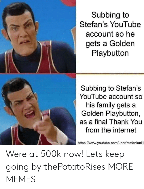 Dank, Family, and Internet: Subbing to  Stefan's YouTube  account so he  gets a Golden  Playbutton  Subbing to Stefan's  YouTube account so  his family gets a  Golden Playbutton,  as a final Thank You  from the internet  https://www.youtube.com/user/stefankarl1 Were at 500k now! Lets keep going by thePotatoRises MORE MEMES